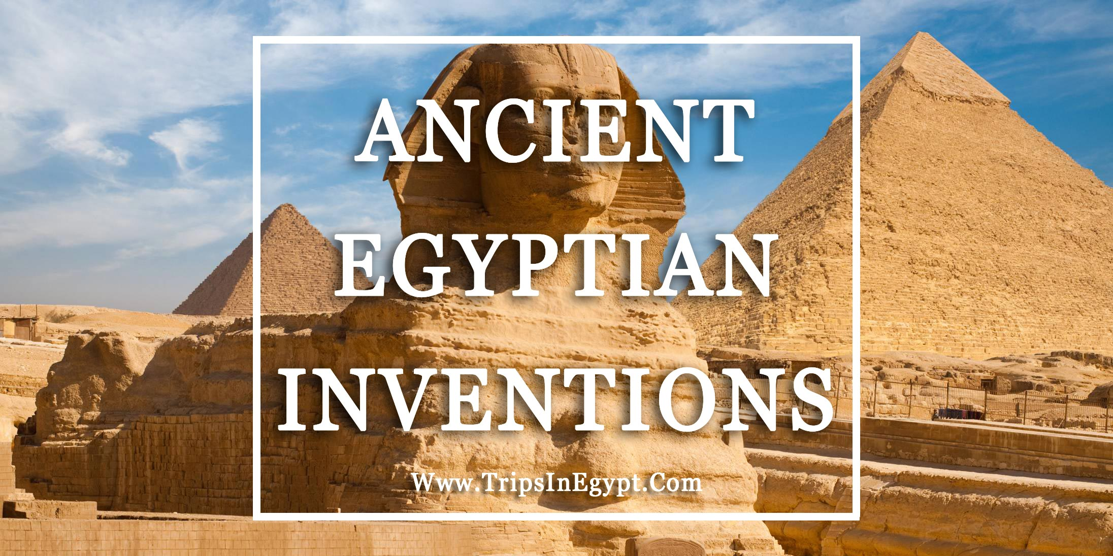 Ancient Egyptian Inventions - Trips in Egypt