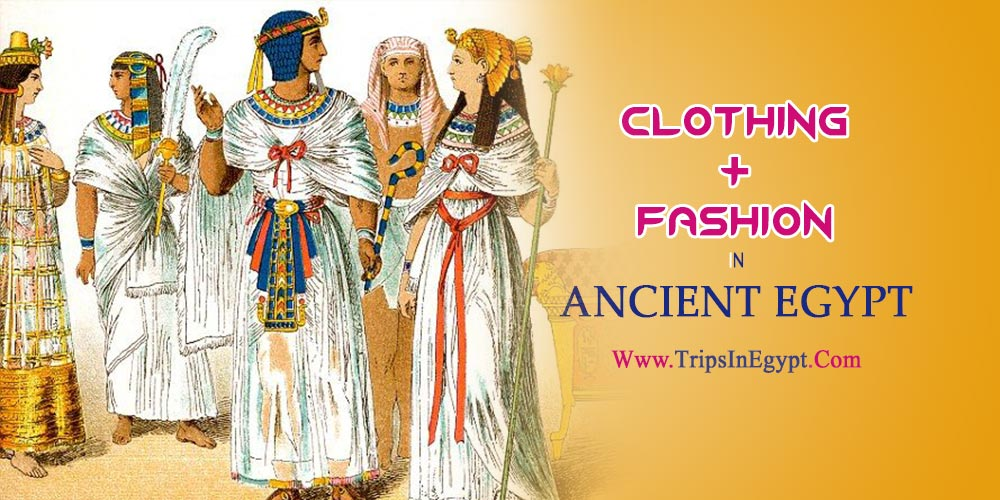 Clothing and Fashion in Ancient Egypt - The Daily Life of Ancient Egyptian - Trips in Egypt