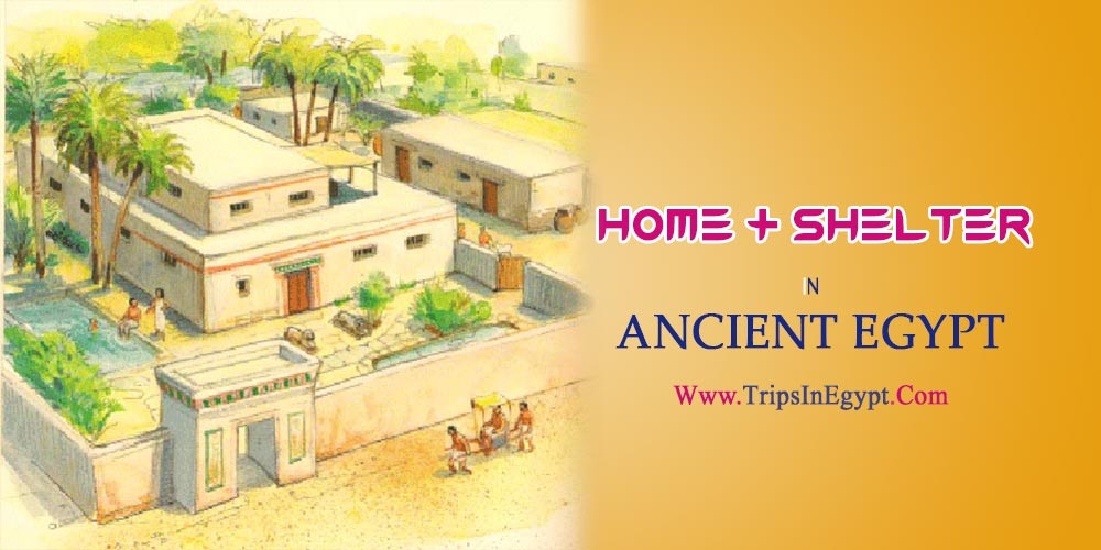 The Homes and Shelters in Ancient Egypt - The Daily Life of Ancient Egyptian - Trips in Egypt