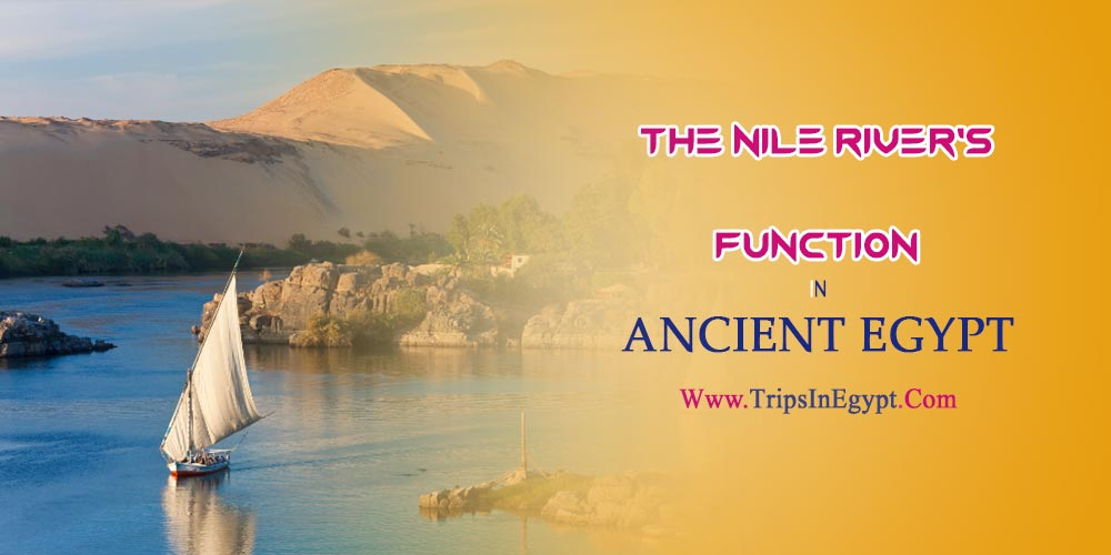 The Nile River's Function in Ancient Egypt - The Daily Life of Ancient Egyptian - Trips in Egypt