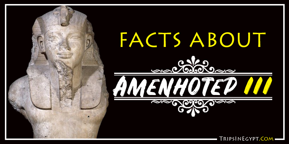 Amenhotep III Facts - Trips In Egypt
