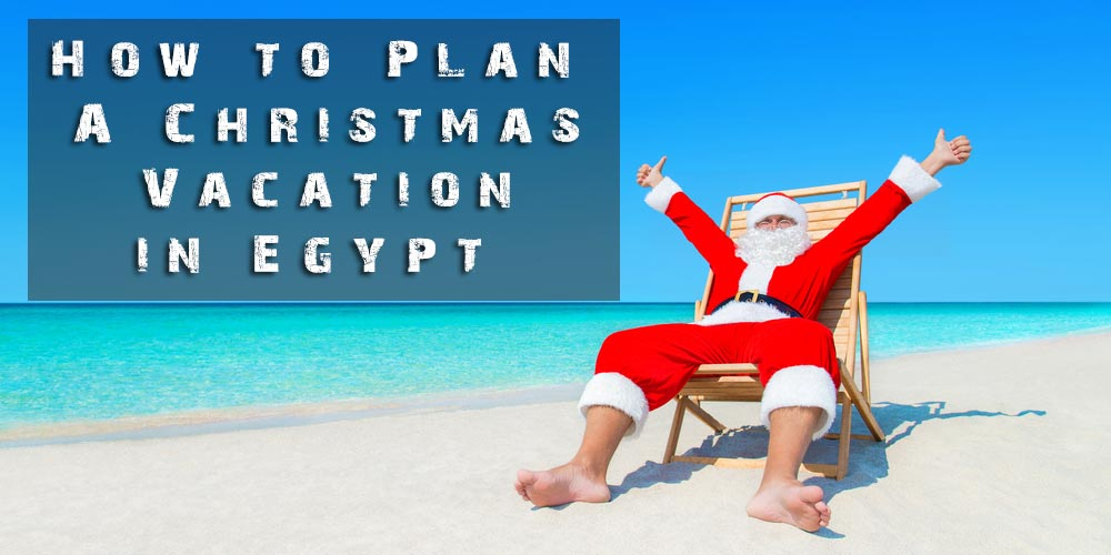 How to Plan A Christmas Vacation in Egypt - Christmas in Egypt - Trips In Egypt
